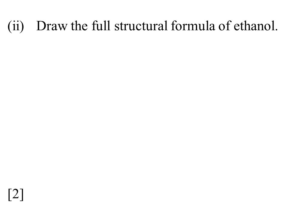 (ii) Draw the full structural formula of ethanol. [2]